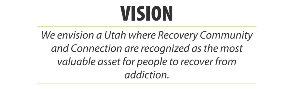 Vision: We envision a Utah where Recovery Community and Connection are recognized as the most valuable asset for people to recover from addiction.